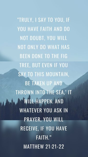 """""""Truly, I say to you, if you have faith and do not doubt, you will not only do what has been done to the fig tree, but even if you say to this mountain, Be taken up and thrown into the sea,' it will happen. And whatever you ask in prayer, you will receive, if you have faith."""" Matthew 21:21-22"""